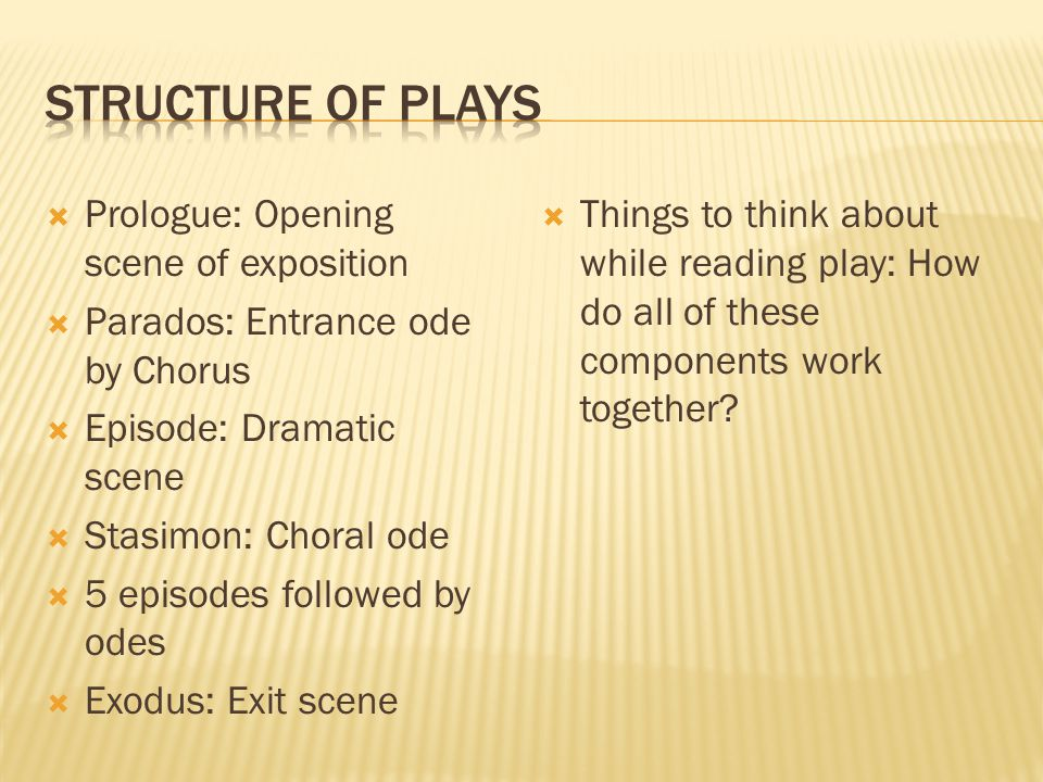  Prologue: Opening scene of exposition  Parados: Entrance ode by Chorus  Episode: Dramatic scene  Stasimon: Choral ode  5 episodes followed by odes  Exodus: Exit scene  Things to think about while reading play: How do all of these components work together