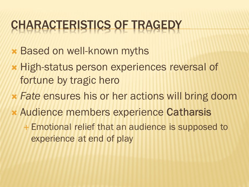  Based on well-known myths  High-status person experiences reversal of fortune by tragic hero  Fate ensures his or her actions will bring doom  Audience members experience Catharsis  Emotional relief that an audience is supposed to experience at end of play