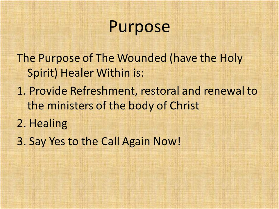 Purpose The Purpose of The Wounded (have the Holy Spirit) Healer Within is: 1. Provide Refreshment, restoral and renewal to the ministers of the body