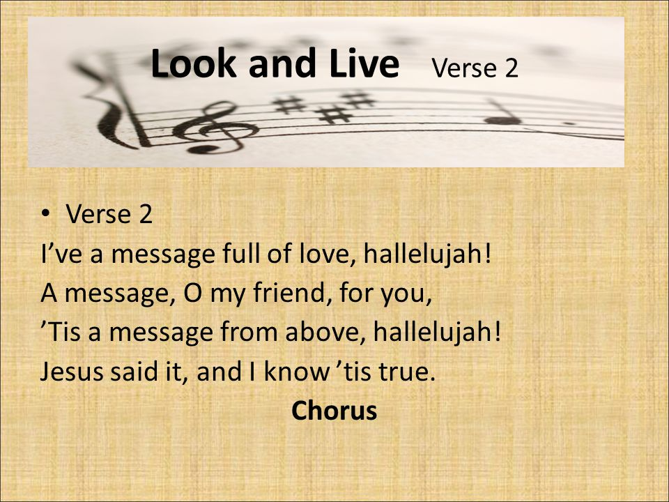 Look and Live Verse 2 Verse 2 I've a message full of love, hallelujah! A message, O my friend, for you, 'Tis a message from above, hallelujah! Jesus s