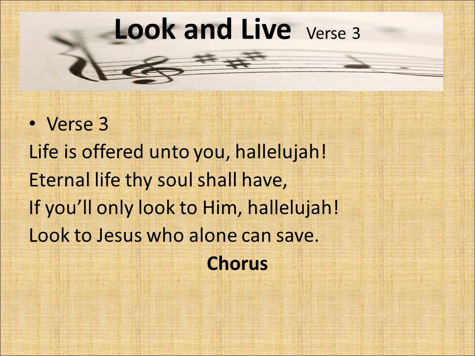 Look and Live Verse 3 Verse 3 Life is offered unto you, hallelujah! Eternal life thy soul shall have, If you'll only look to Him, hallelujah! Look to