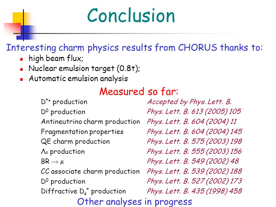 Conclusion Interesting charm physics results from CHORUS thanks to: high beam flux; Nuclear emulsion target (0.8t); Automatic emulsion analysis D *+ production D 0 production Antineutrino charm production Fragmentation properties QE charm production Λ c production BR   CC associate charm production D 0 production Diffractive D s * production Accepted by Phys.