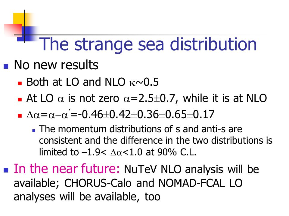 The strange sea distribution No new results Both at LO and NLO  ~0.5 At LO  is not zero  =2.5  0.7, while it is at NLO  =  ' =-0.46  0.42  0.36  0.65  0.17 The momentum distributions of s and anti-s are consistent and the difference in the two distributions is limited to –1.9<  <1.0 at 90% C.L.