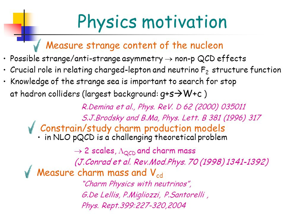 Physics motivation Measure strange content of the nucleon Possible strange/anti-strange asymmetry  non-p QCD effects Crucial role in relating charged-lepton and neutrino F 2 structure function Knowledge of the strange sea is important to search for stop at hadron colliders (largest background: g+s  W+c ) Constrain/study charm production models in NLO pQCD is a challenging theoretical problem R.Demina et al., Phys.