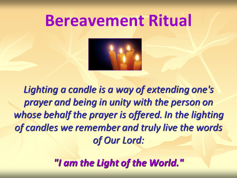 The Lighting of the Candles is one of the rituals we use at the start of the Bereavement Support Group meeting We now invite you to join us by lighting a candle and praying together for a loved one As you come forward to light these remembrance candles, may our separate lights become one flame, that together we may be nourished and warmed by their glow