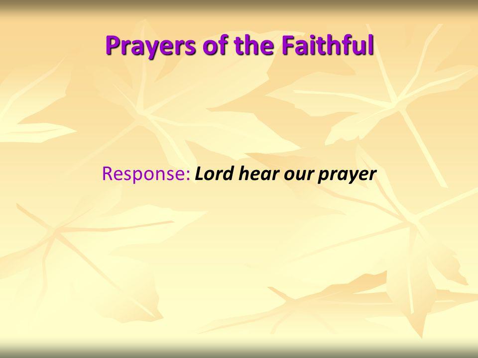 Prayers of the Faithful Response: Lord hear our prayer