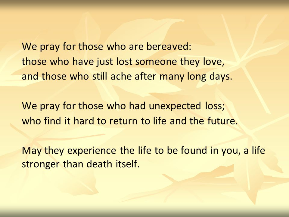 We pray for those who are bereaved: those who have just lost someone they love, and those who still ache after many long days.