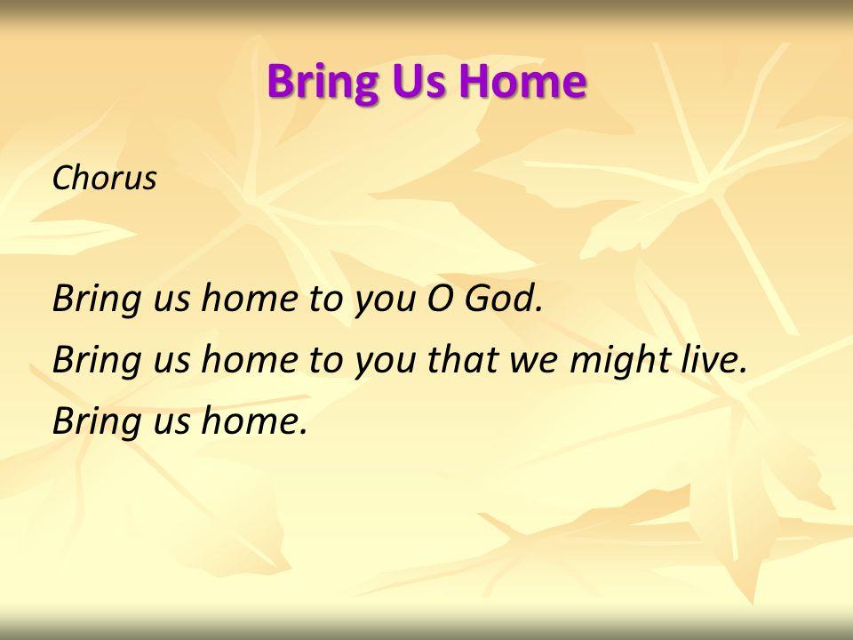Bring Us Home Chorus Bring us home to you O God. Bring us home to you that we might live.