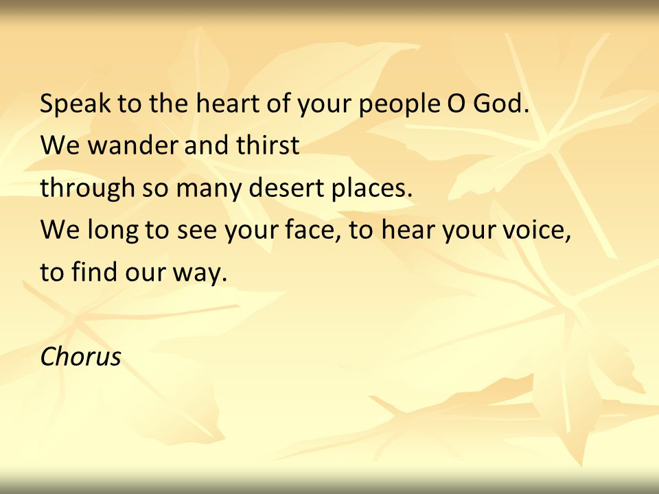Speak to the heart of your people O God. We wander and thirst through so many desert places.