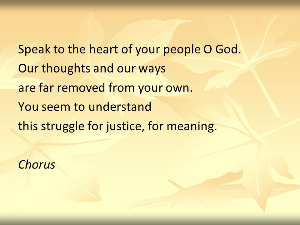 Speak to the heart of your people O God. Our thoughts and our ways are far removed from your own.