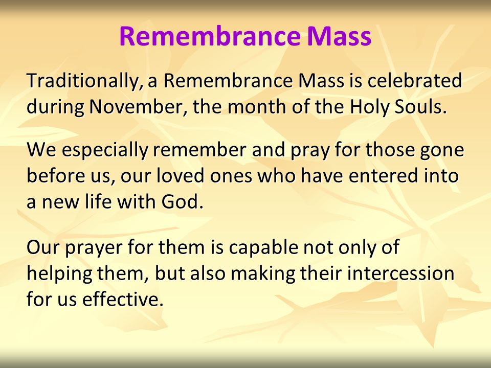 Remembrance Mass Traditionally, a Remembrance Mass is celebrated during November, the month of the Holy Souls.