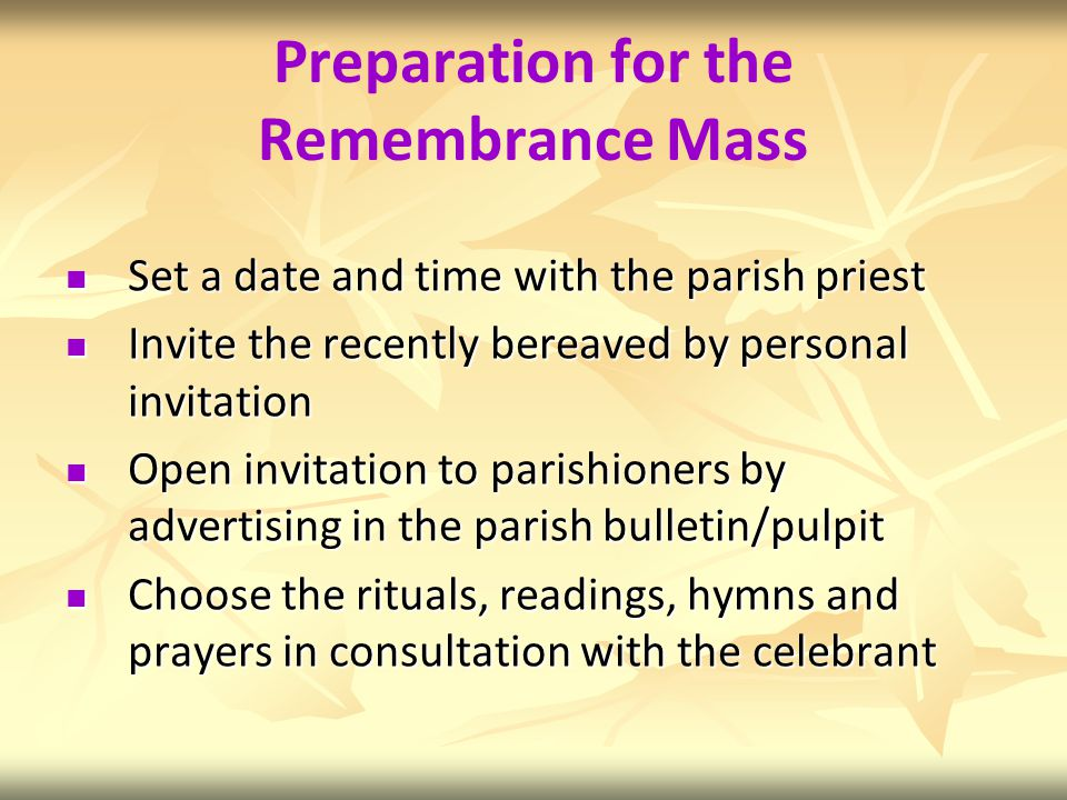 Preparation for the Remembrance Mass Set a date and time with the parish priest Set a date and time with the parish priest Invite the recently bereaved by personal invitation Invite the recently bereaved by personal invitation Open invitation to parishioners by advertising in the parish bulletin/pulpit Open invitation to parishioners by advertising in the parish bulletin/pulpit Choose the rituals, readings, hymns and prayers in consultation with the celebrant Choose the rituals, readings, hymns and prayers in consultation with the celebrant