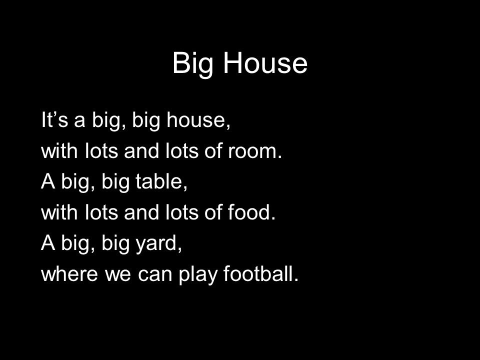 Big House It's a big, big house, with lots and lots of room. A big, big table, with lots and lots of food. A big, big yard, where we can play football