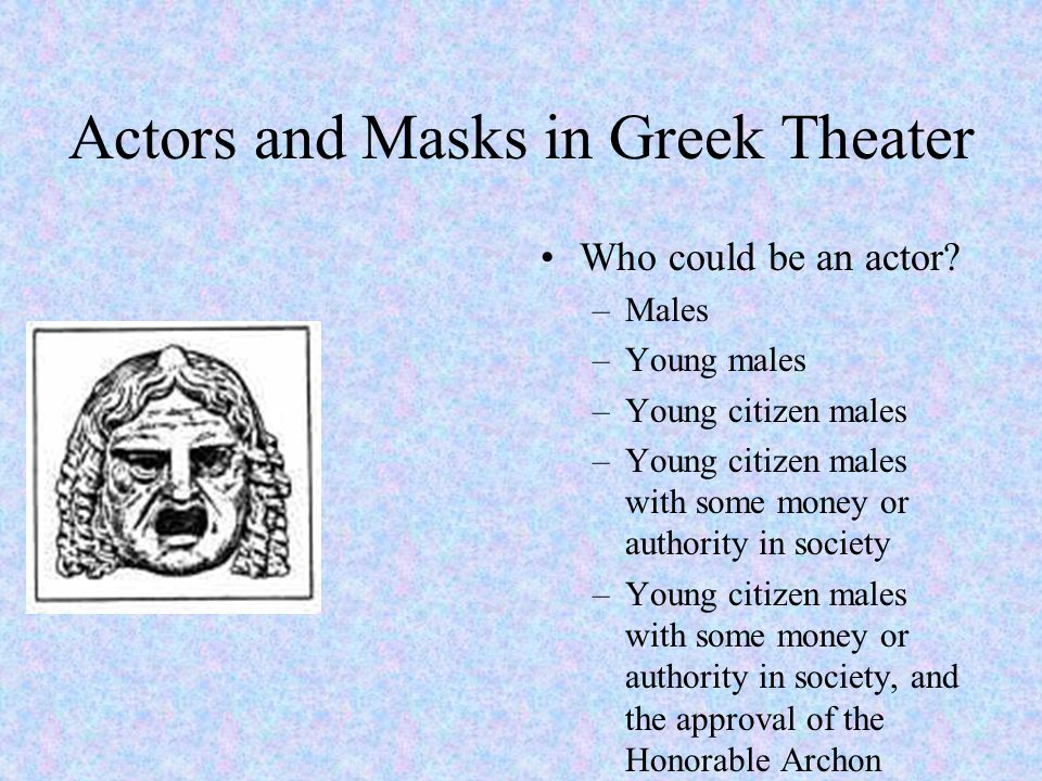 Actors and Masks in Greek Theater Roles in the play The main actors (playing multiple characters each) –protagonistes –deuteragonistes –tritagonistes Chorus –12 or 15 choreutes (dancers) –trained to sing and dance from their youth