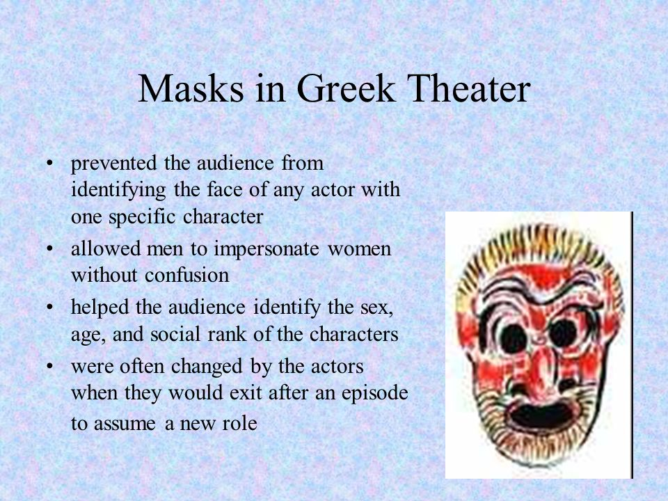 Actors and Masks in Greek Theater Masks were used in Greek drama to portray character types or character emotions to the entire audience, which could be up to 20,000 people crowded onto a hillside.