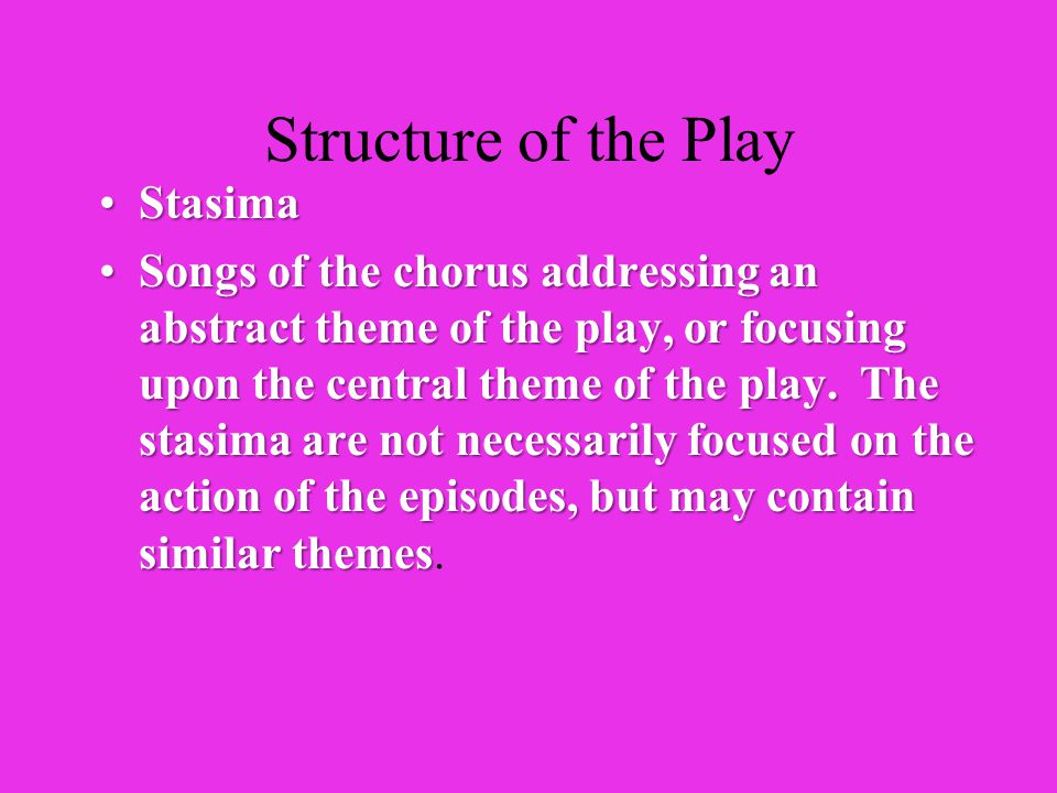 Structure of the Play EpisodesEpisodes Actions between actors or between an actor and the chorusActions between actors or between an actor and the chorus Their purpose is to present the action or dialogue within the play.Their purpose is to present the action or dialogue within the play.