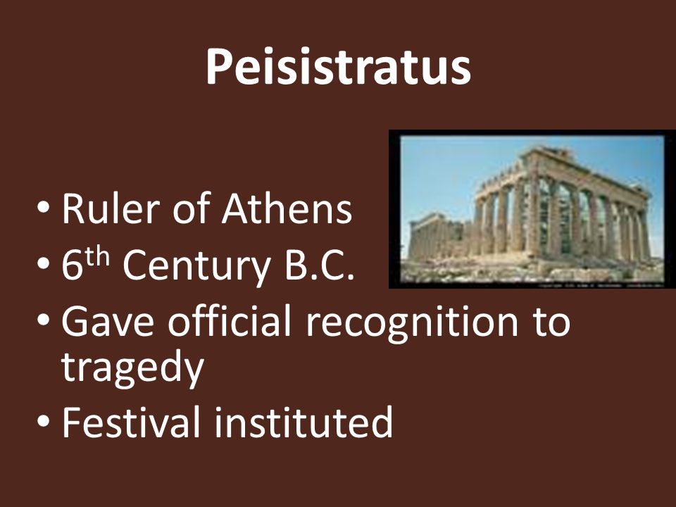 Peisistratus Ruler of Athens 6 th Century B.C. Gave official recognition to tragedy Festival instituted