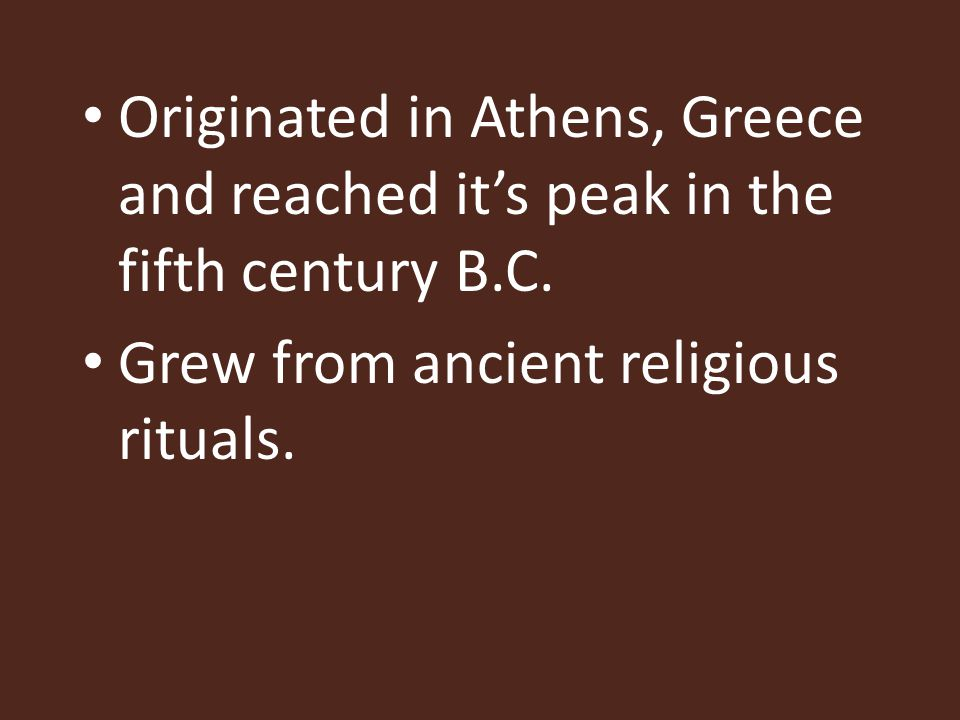 Originated in Athens, Greece and reached it's peak in the fifth century B.C. Grew from ancient religious rituals.
