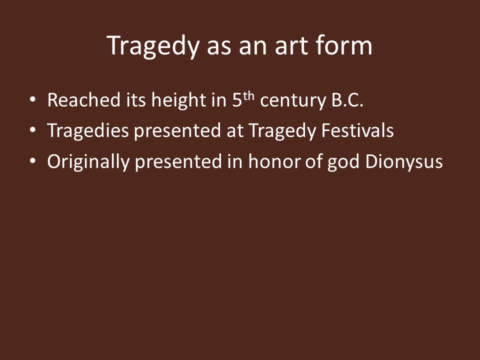 Tragedy as an art form Reached its height in 5 th century B.C. Tragedies presented at Tragedy Festivals Originally presented in honor of god Dionysus