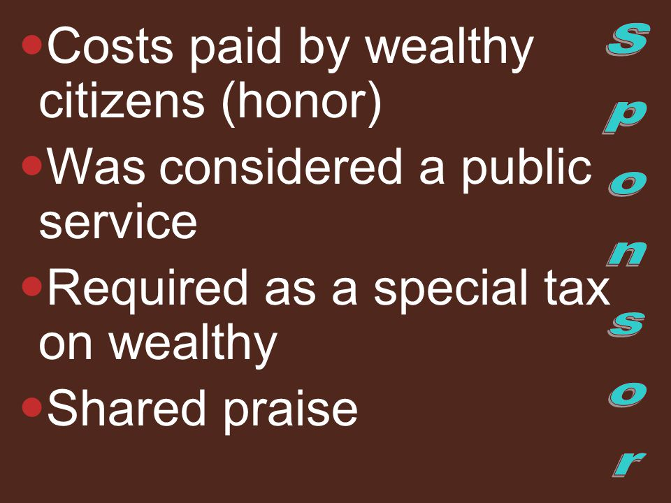 Costs paid by wealthy citizens (honor) Was considered a public service Required as a special tax on wealthy Shared praise