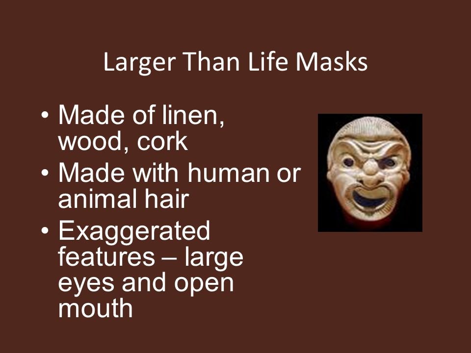 Larger Than Life Masks Made of linen, wood, cork Made with human or animal hair Exaggerated features – large eyes and open mouth