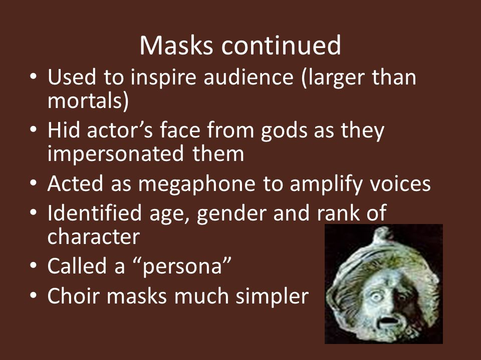 Masks continued Used to inspire audience (larger than mortals) Hid actor's face from gods as they impersonated them Acted as megaphone to amplify voic