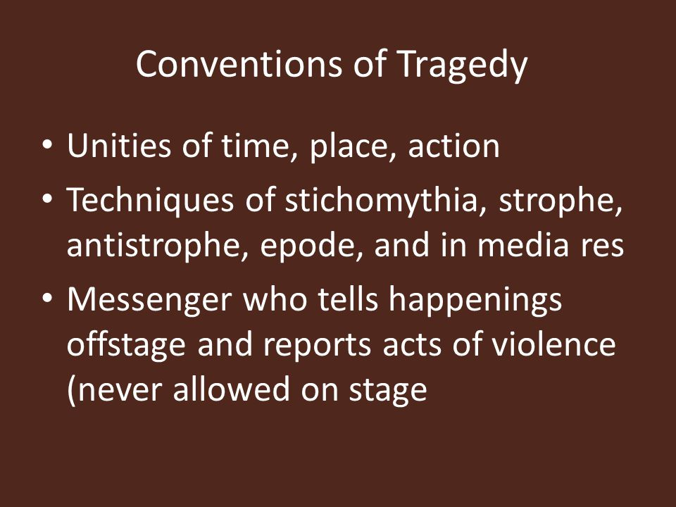 Conventions of Tragedy Unities of time, place, action Techniques of stichomythia, strophe, antistrophe, epode, and in media res Messenger who tells ha