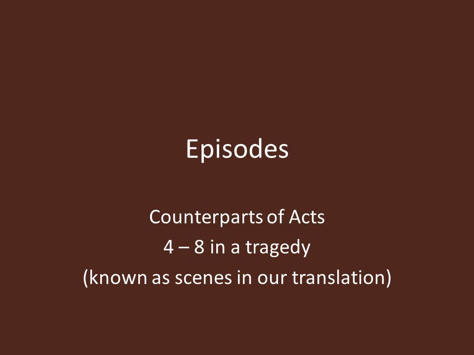 Episodes Counterparts of Acts 4 – 8 in a tragedy (known as scenes in our translation)