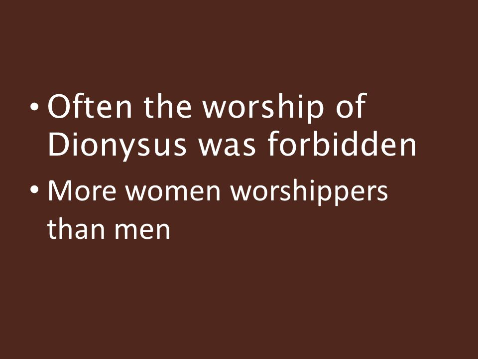 Often the worship of Dionysus was forbidden More women worshippers than men
