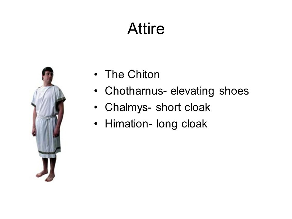 Attire The Chiton Chotharnus- elevating shoes Chalmys- short cloak Himation- long cloak