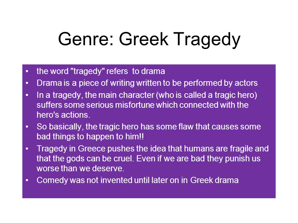 Genre: Greek Tragedy the word tragedy refers to drama Drama is a piece of writing written to be performed by actors In a tragedy, the main character (who is called a tragic hero) suffers some serious misfortune which connected with the hero s actions.