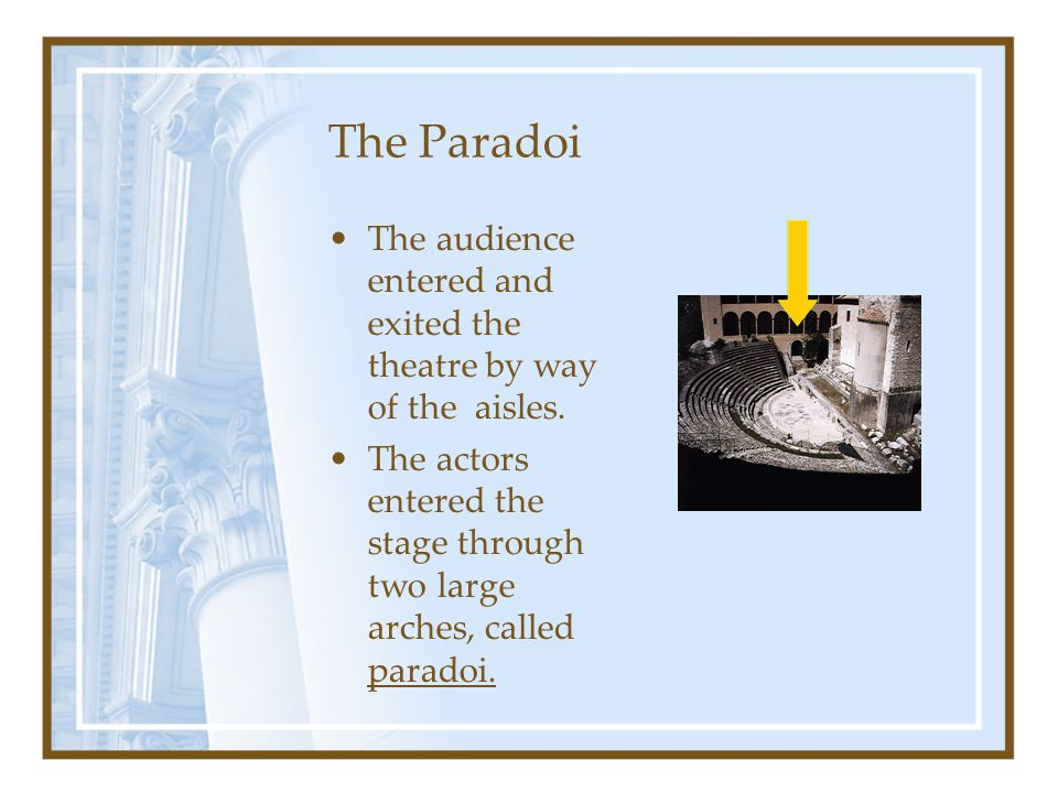 The Paradoi The audience entered and exited the theatre by way of the aisles. The actors entered the stage through two large arches, called paradoi.