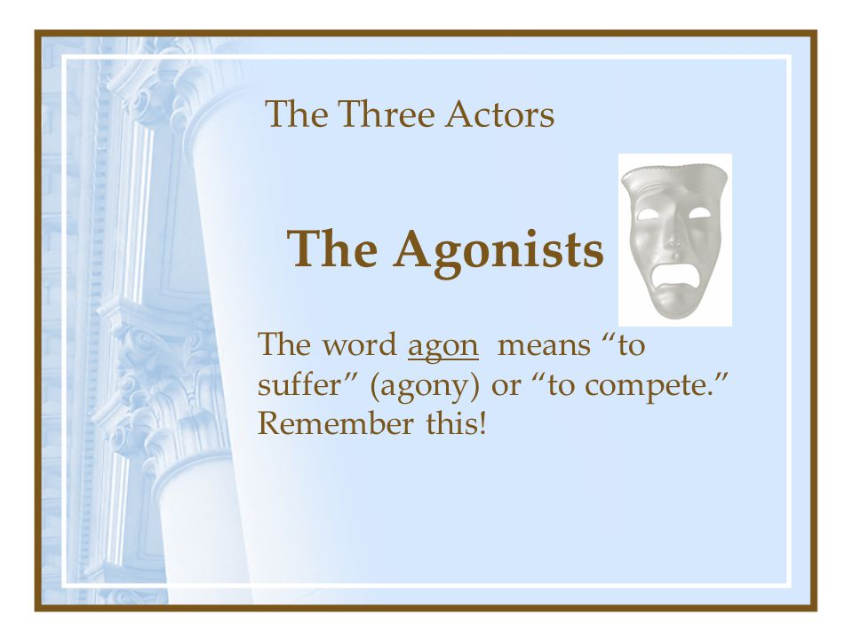 "The Three Actors The Agonists The word agon means ""to suffer"" (agony) or ""to compete."" Remember this!"