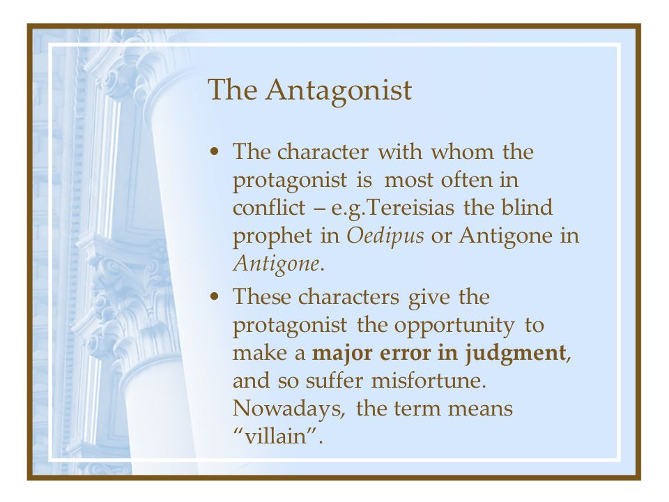 The Antagonist The character with whom the protagonist is most often in conflict – e.g.Tereisias the blind prophet in Oedipus or Antigone in Antigone.