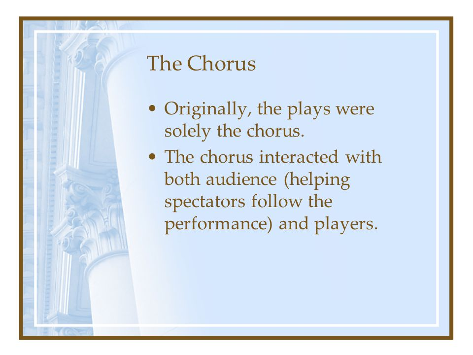 The Chorus Originally, the plays were solely the chorus. The chorus interacted with both audience (helping spectators follow the performance) and play
