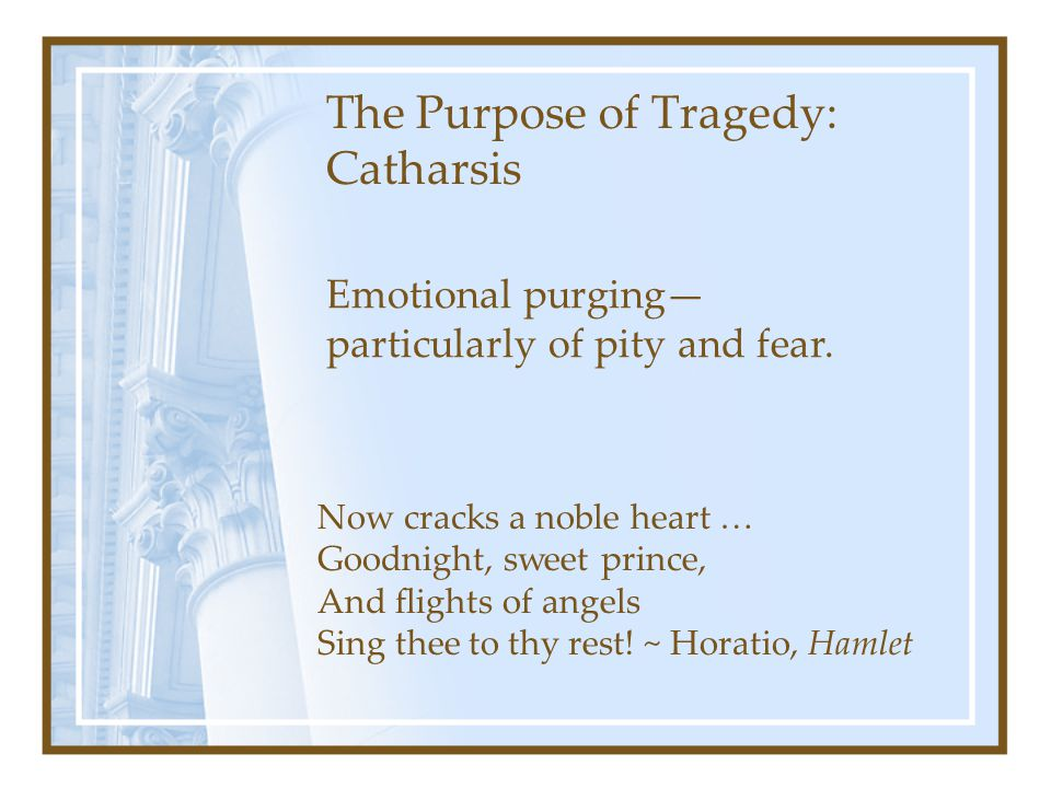 The Purpose of Tragedy: Catharsis Now cracks a noble heart … Goodnight, sweet prince, And flights of angels Sing thee to thy rest! ~ Horatio, Hamlet E