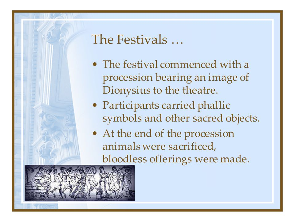 The Festivals … The festival commenced with a procession bearing an image of Dionysius to the theatre. Participants carried phallic symbols and other