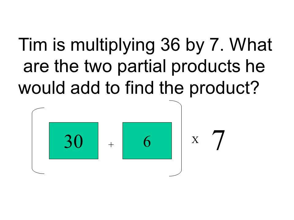 Tim is multiplying 36 by 7. What are the two partial products he would add to find the product? 30 + 6 X 7