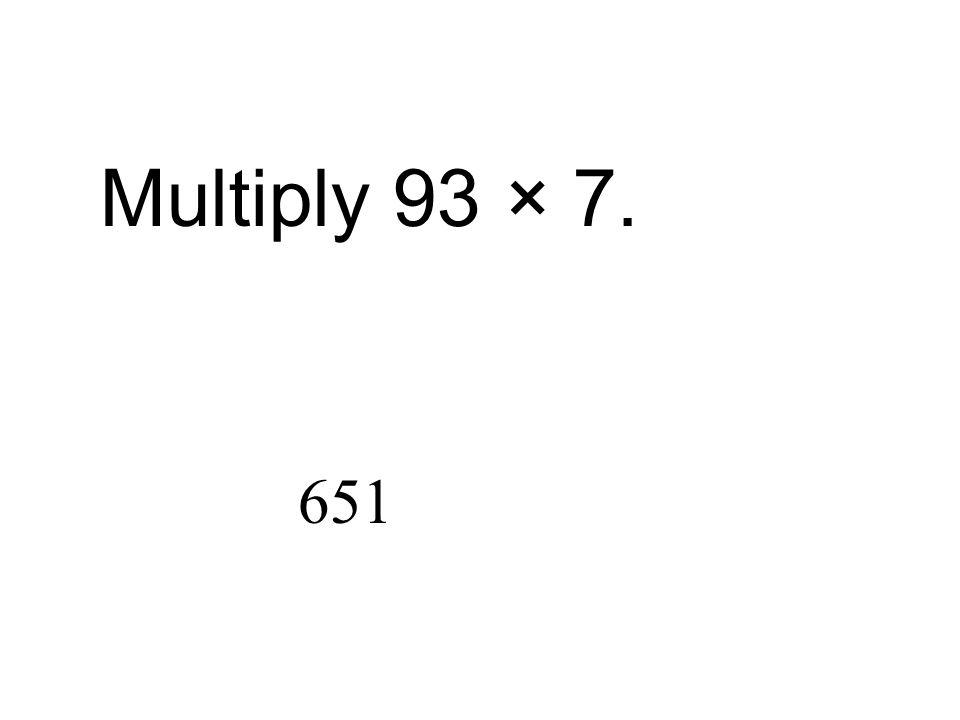 Multiply 93 × 7. 651