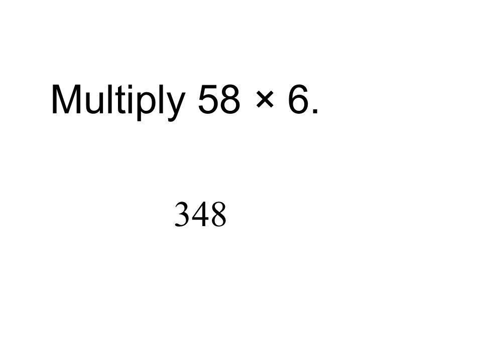 Multiply 58 × 6. 348
