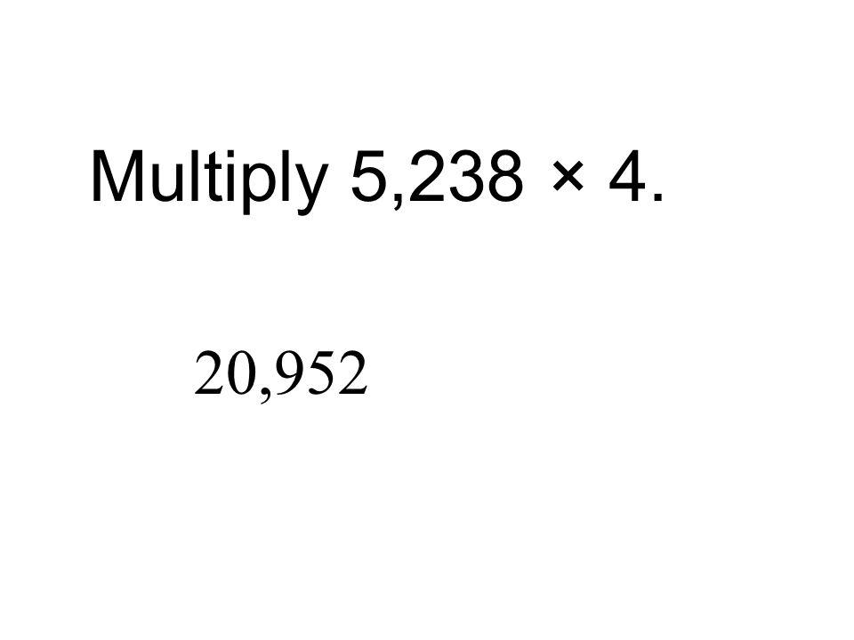 Multiply 5,238 × 4. 20,952