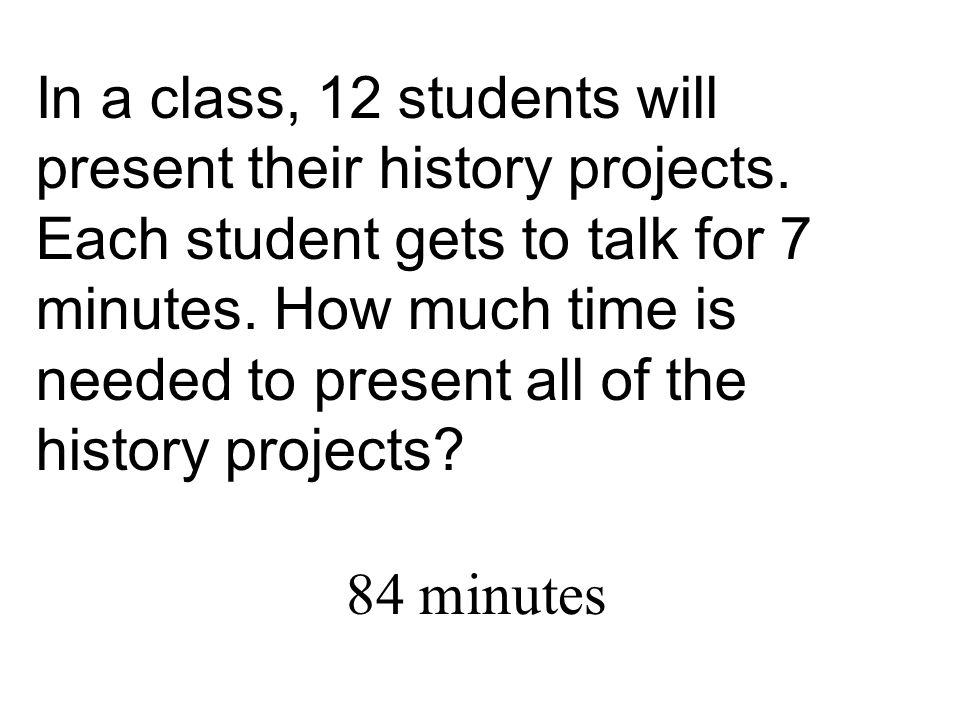 In a class, 12 students will present their history projects. Each student gets to talk for 7 minutes. How much time is needed to present all of the hi