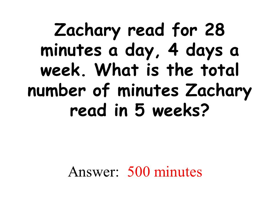 Zachary read for 28 minutes a day, 4 days a week. What is the total number of minutes Zachary read in 5 weeks? Answer: 500 minutes