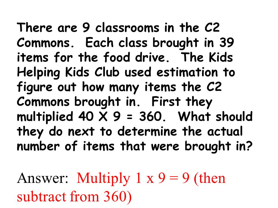 There are 9 classrooms in the C2 Commons. Each class brought in 39 items for the food drive. The Kids Helping Kids Club used estimation to figure out