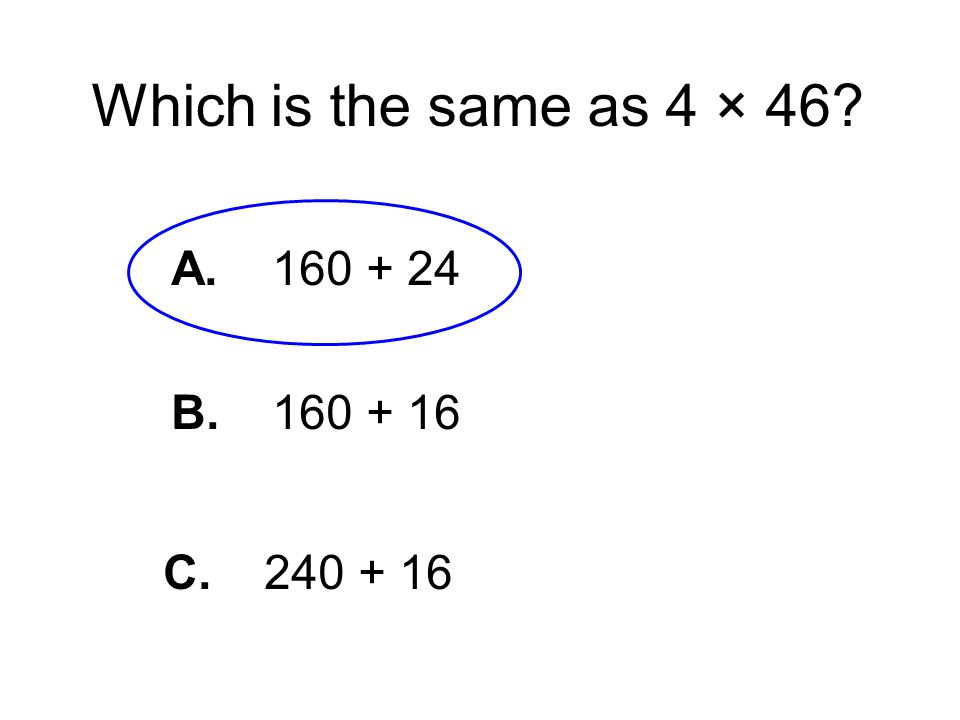 Which is the same as 4 × 46? A. 160 + 24 B. 160 + 16 C. 240 + 16