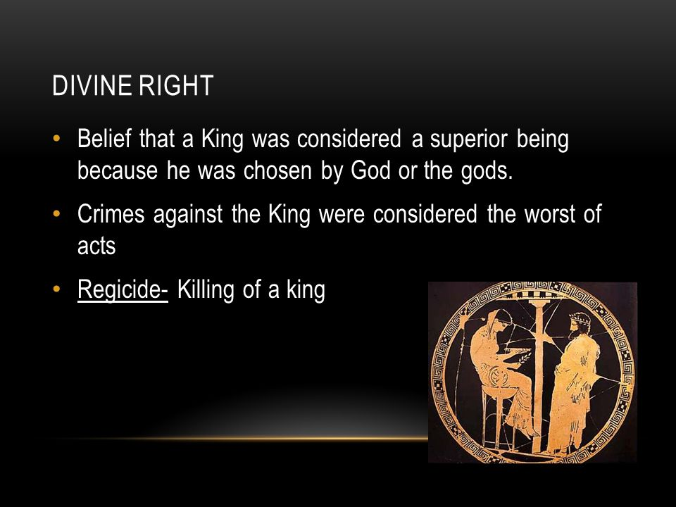 DIVINE RIGHT Belief that a King was considered a superior being because he was chosen by God or the gods. Crimes against the King were considered the