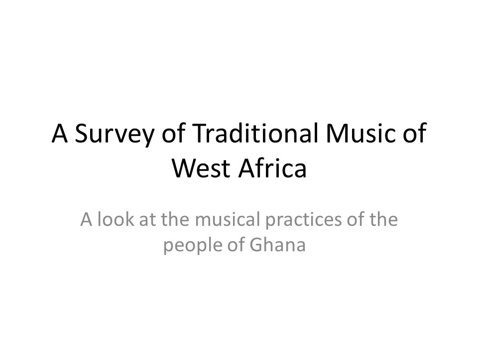 A Survey of Traditional Music of West Africa A look at the musical practices of the people of Ghana