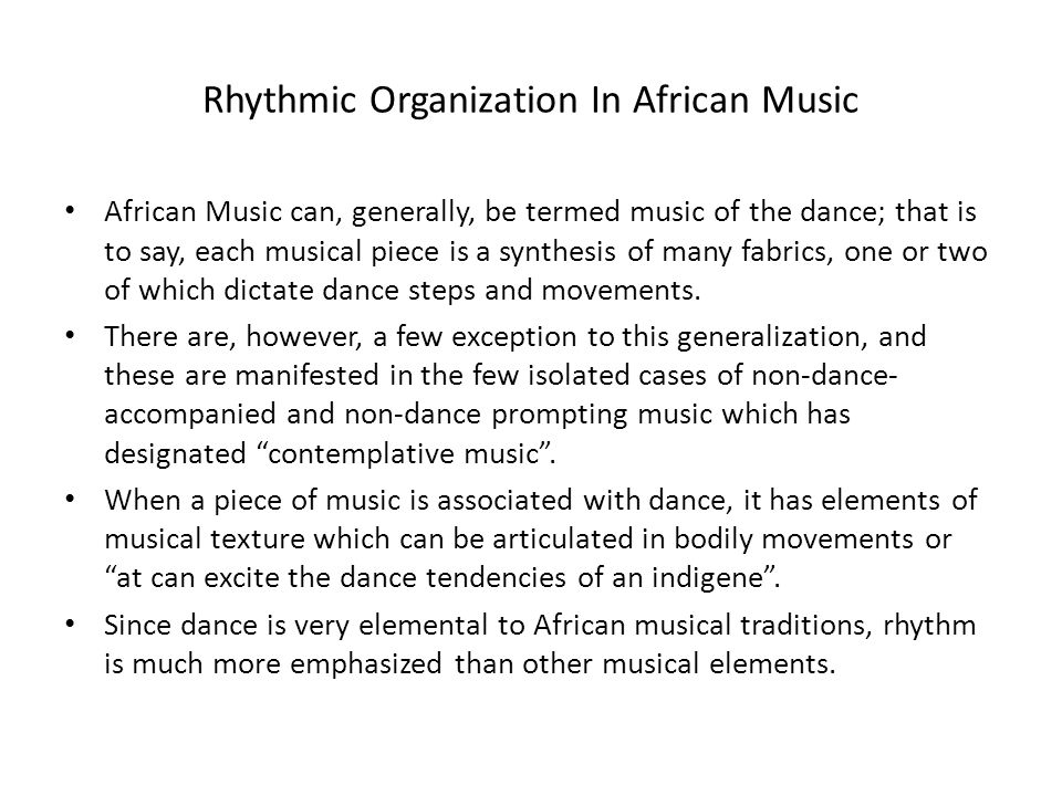 Rhythmic Organization In African Music African Music can, generally, be termed music of the dance; that is to say, each musical piece is a synthesis of many fabrics, one or two of which dictate dance steps and movements.