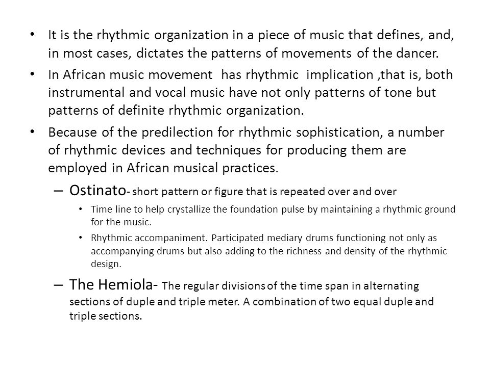 It is the rhythmic organization in a piece of music that defines, and, in most cases, dictates the patterns of movements of the dancer.