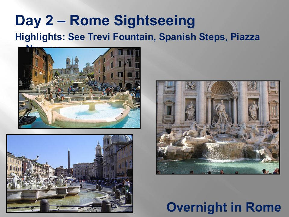 Day 2 – Rome Sightseeing Highlights: See Trevi Fountain, Spanish Steps, Piazza Navona Overnight in Rome